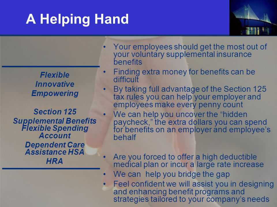 9 A Helping Hand Your employees should get the most out of your voluntary supplemental insurance benefits Finding extra money for benefits can be difficult By taking full advantage of the Section 125 tax rules you can help your employer and employees make every penny count We can help you uncover the hidden paycheck, the extra dollars you can spend for benefits on an employer and employees behalf Are you forced to offer a high deductible medical plan or incur a large rate increase We can help you bridge the gap Feel confident we will assist you in designing and enhancing benefit programs and strategies tailored to your companys needs Flexible Innovative Empowering Section 125 Supplemental Benefits Flexible Spending Account Dependent Care Assistance HSA HRA