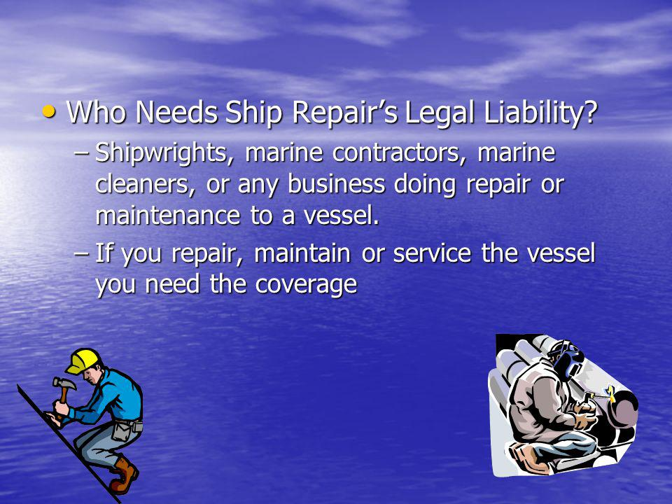 Who Needs Ship Repairs Legal Liability? Who Needs Ship Repairs Legal Liability? –Shipwrights, marine contractors, marine cleaners, or any business doi