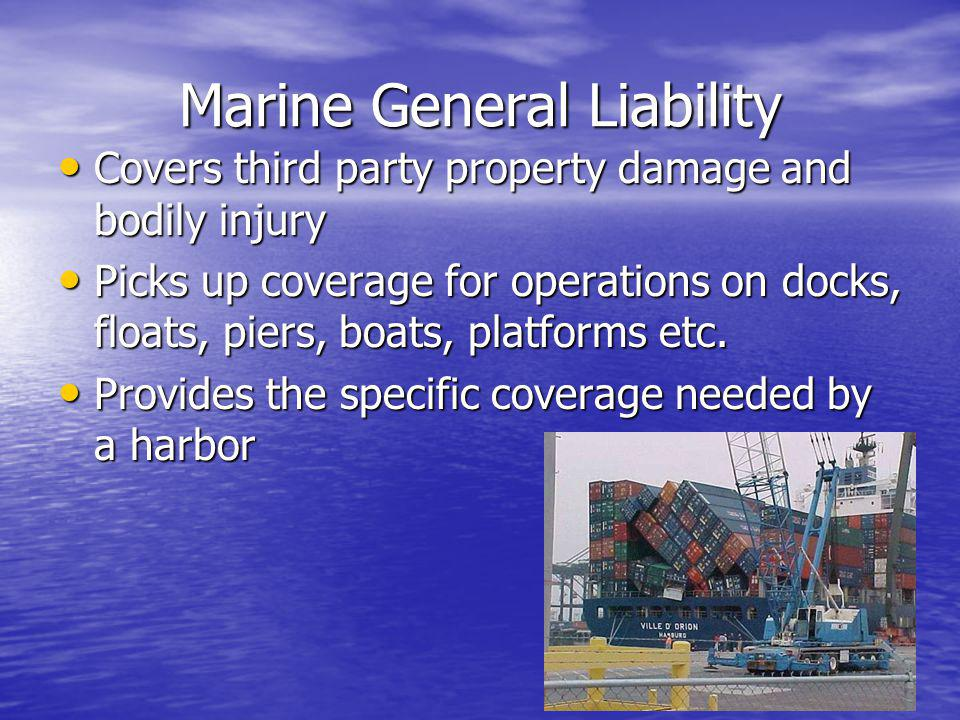 Marine General Liability Covers third party property damage and bodily injury Covers third party property damage and bodily injury Picks up coverage f