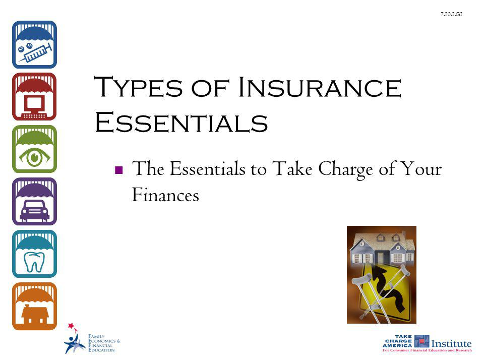 © Family Economics & Financial Education – October 2010 – The Essentials to Take Charge of Your Finances – Types of Insurance Essentials – Slide 2 Funded by a grant from Take Charge America, Inc.