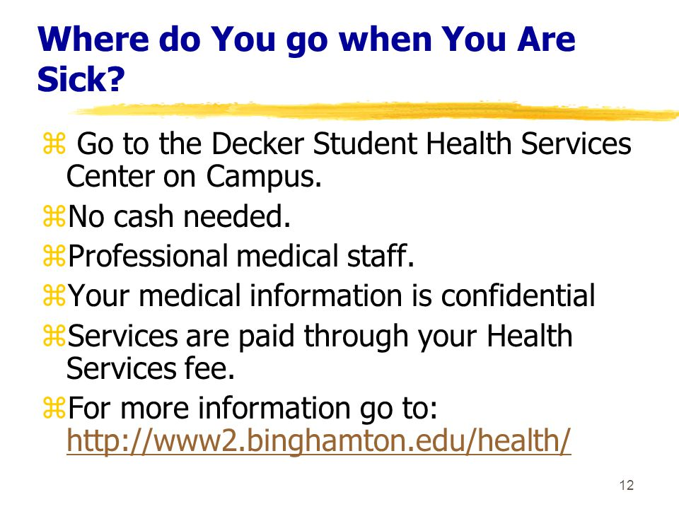 12 Where do You go when You Are Sick. z Go to the Decker Student Health Services Center on Campus.