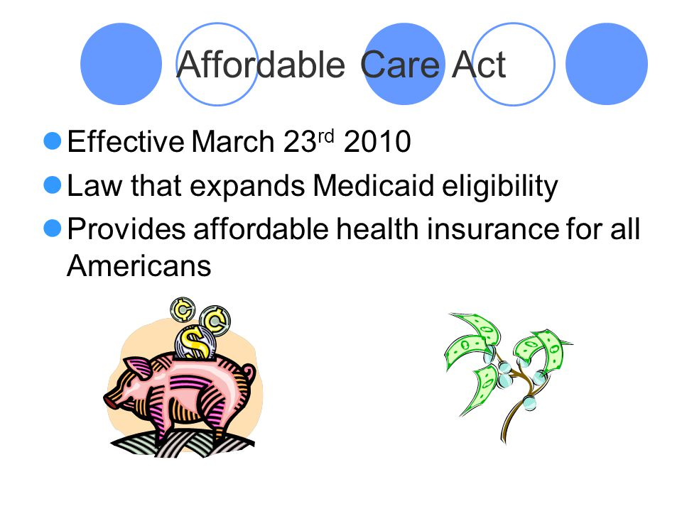 Affordable Care Act Effective March 23 rd 2010 Law that expands Medicaid eligibility Provides affordable health insurance for all Americans