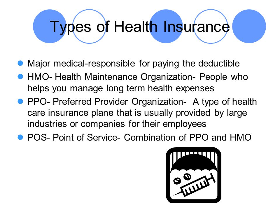 Types of Health Insurance Major medical-responsible for paying the deductible HMO- Health Maintenance Organization- People who helps you manage long t