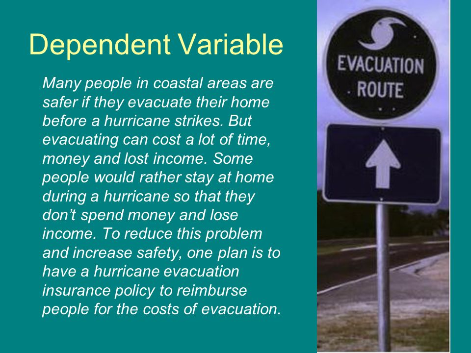 Dependent Variable Many people in coastal areas are safer if they evacuate their home before a hurricane strikes. But evacuating can cost a lot of tim