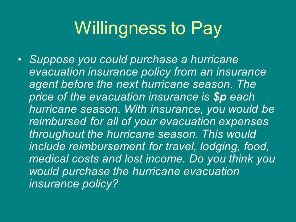 Willingness to Pay Suppose you could purchase a hurricane evacuation insurance policy from an insurance agent before the next hurricane season. The pr