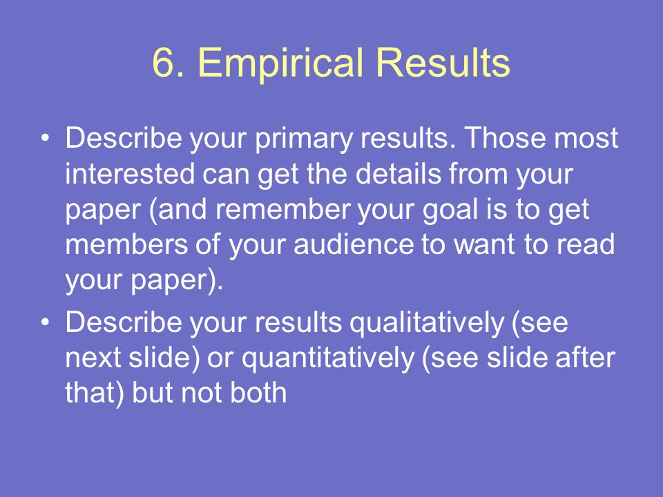 6. Empirical Results Describe your primary results. Those most interested can get the details from your paper (and remember your goal is to get member