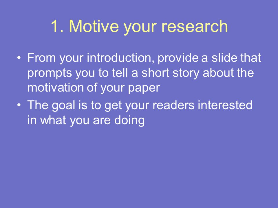 1. Motive your research From your introduction, provide a slide that prompts you to tell a short story about the motivation of your paper The goal is
