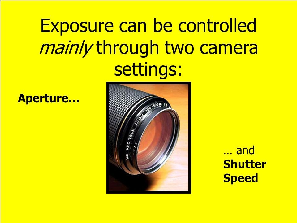 Exposure can be controlled mainly through two camera settings: Aperture… … and Shutter Speed