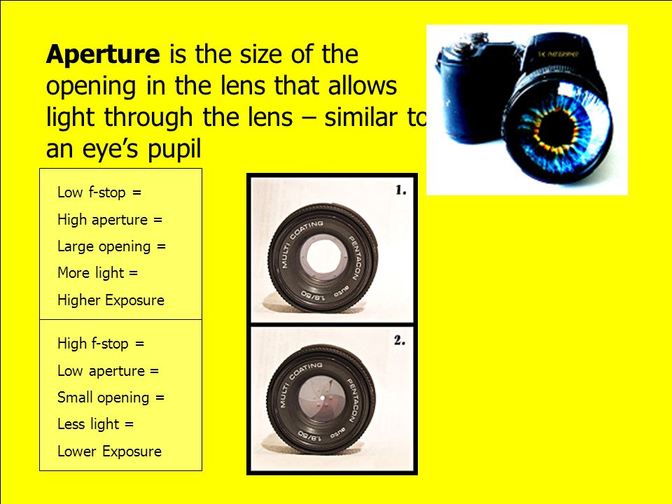 Aperture is the size of the opening in the lens that allows light through the lens – similar to an eyes pupil High f-stop = Low aperture = Small openi