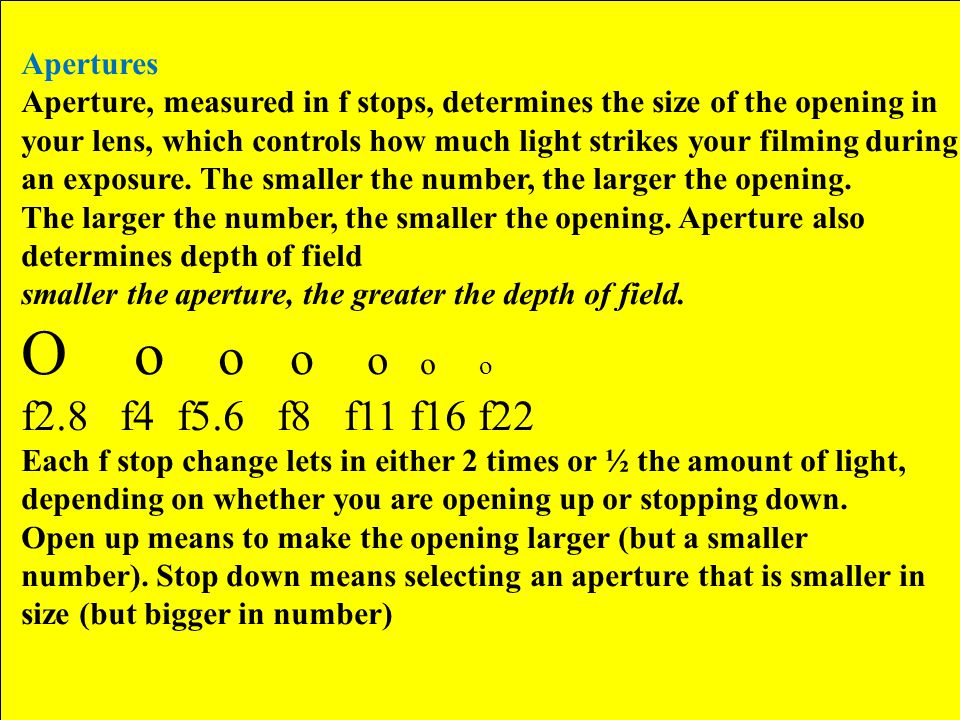 Apertures Aperture, measured in f stops, determines the size of the opening in your lens, which controls how much light strikes your filming during an