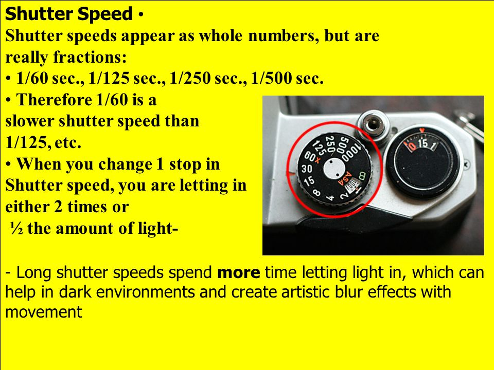 Shutter Speed Shutter speeds appear as whole numbers, but are really fractions: 1/60 sec., 1/125 sec., 1/250 sec., 1/500 sec. Therefore 1/60 is a slow