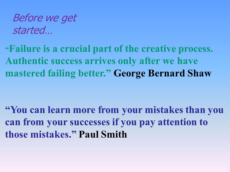 Failure is a crucial part of the creative process. Authentic success arrives only after we have mastered failing better. George Bernard Shaw You can l