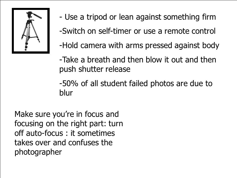 - Use a tripod or lean against something firm -Switch on self-timer or use a remote control -Hold camera with arms pressed against body -Take a breath