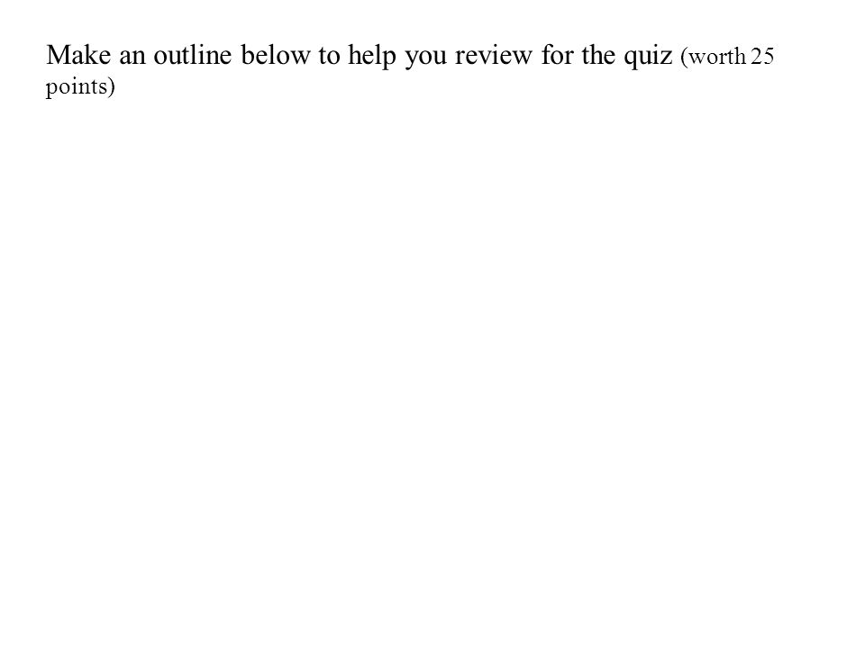 Make an outline below to help you review for the quiz (worth 25 points)