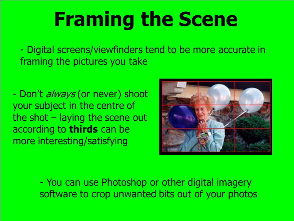 Framing the Scene - Digital screens/viewfinders tend to be more accurate in framing the pictures you take - Dont always (or never) shoot your subject