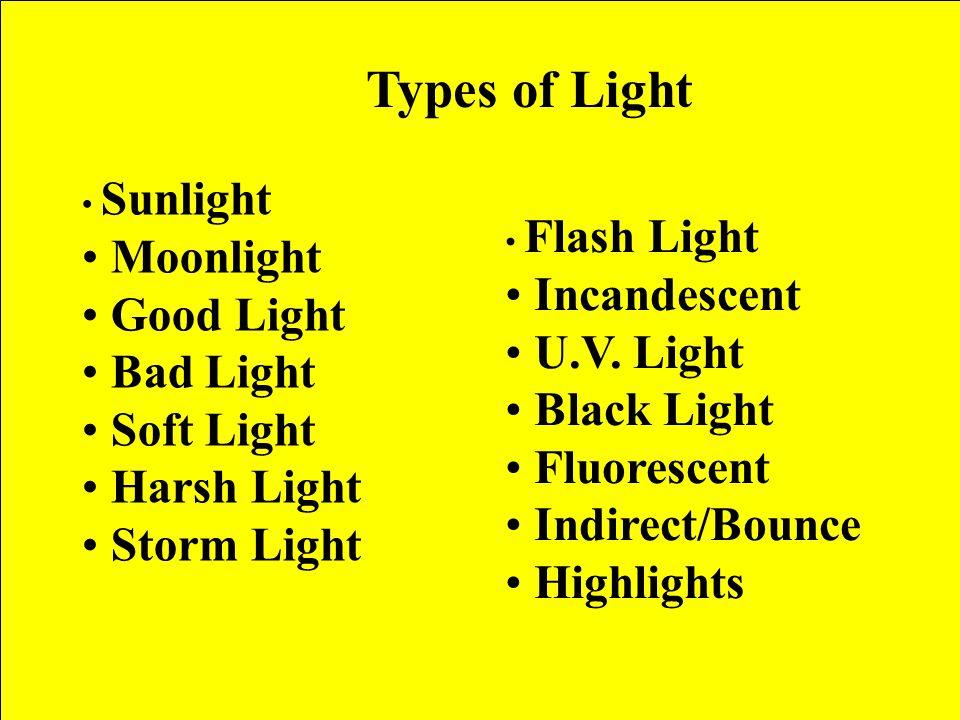 Types of Light Sunlight Moonlight Good Light Bad Light Soft Light Harsh Light Storm Light Flash Light Incandescent U.V.