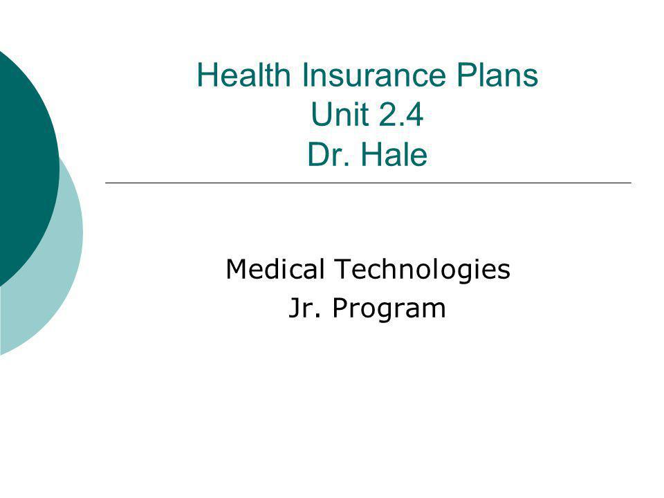 Health Insurance Plans Unit 2.4 Dr. Hale Medical Technologies Jr. Program