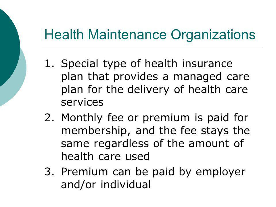 Health Maintenance Organizations 1.Special type of health insurance plan that provides a managed care plan for the delivery of health care services 2.