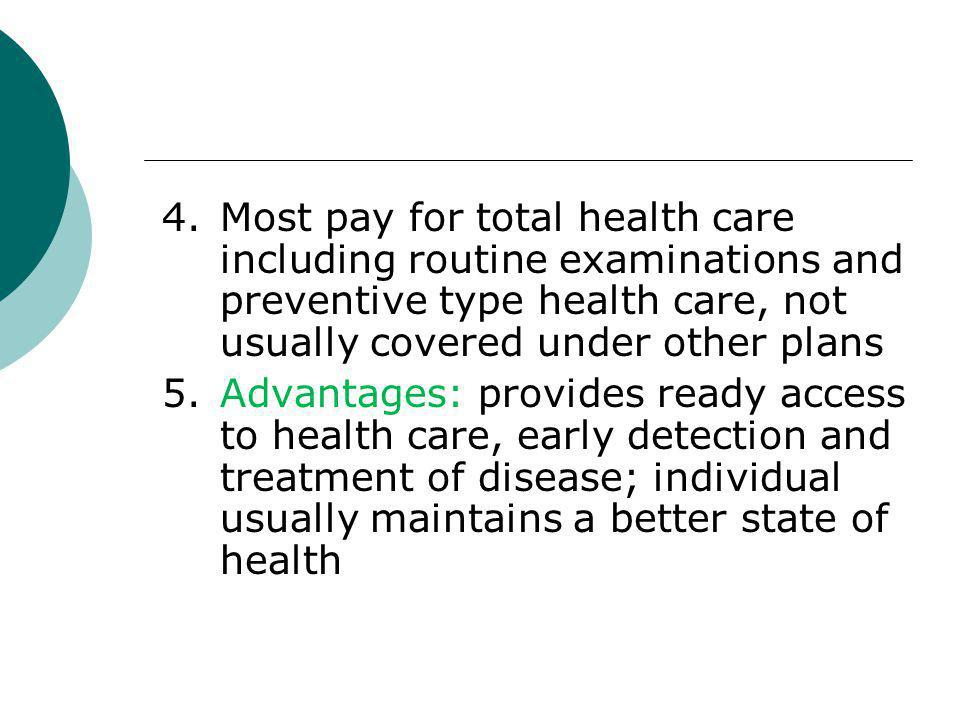 4.Most pay for total health care including routine examinations and preventive type health care, not usually covered under other plans 5.Advantages: p