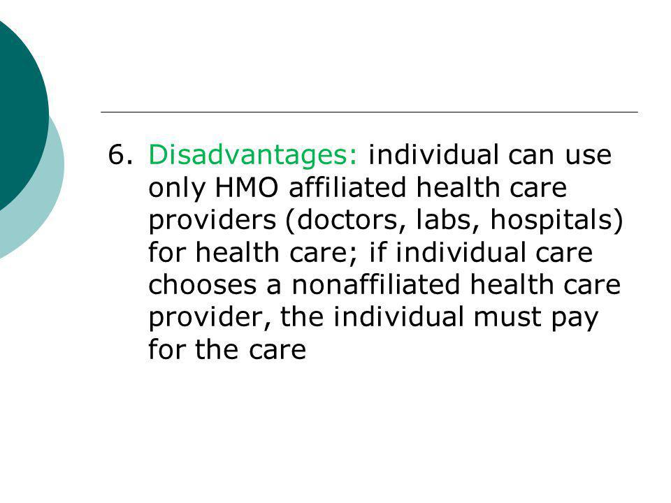 6.Disadvantages: individual can use only HMO affiliated health care providers (doctors, labs, hospitals) for health care; if individual care chooses a