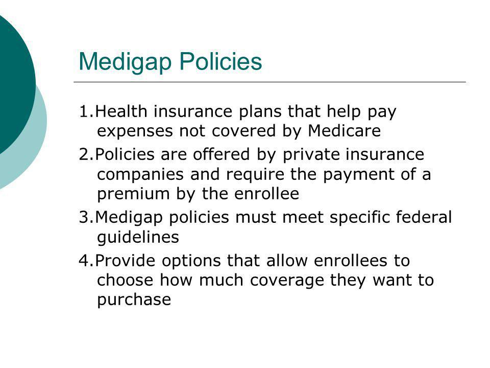 Medigap Policies 1.Health insurance plans that help pay expenses not covered by Medicare 2.Policies are offered by private insurance companies and req