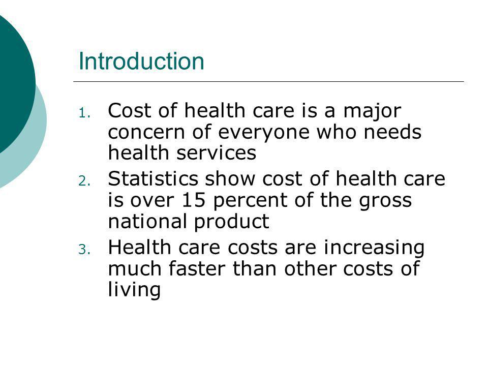 Introduction 1. Cost of health care is a major concern of everyone who needs health services 2. Statistics show cost of health care is over 15 percent