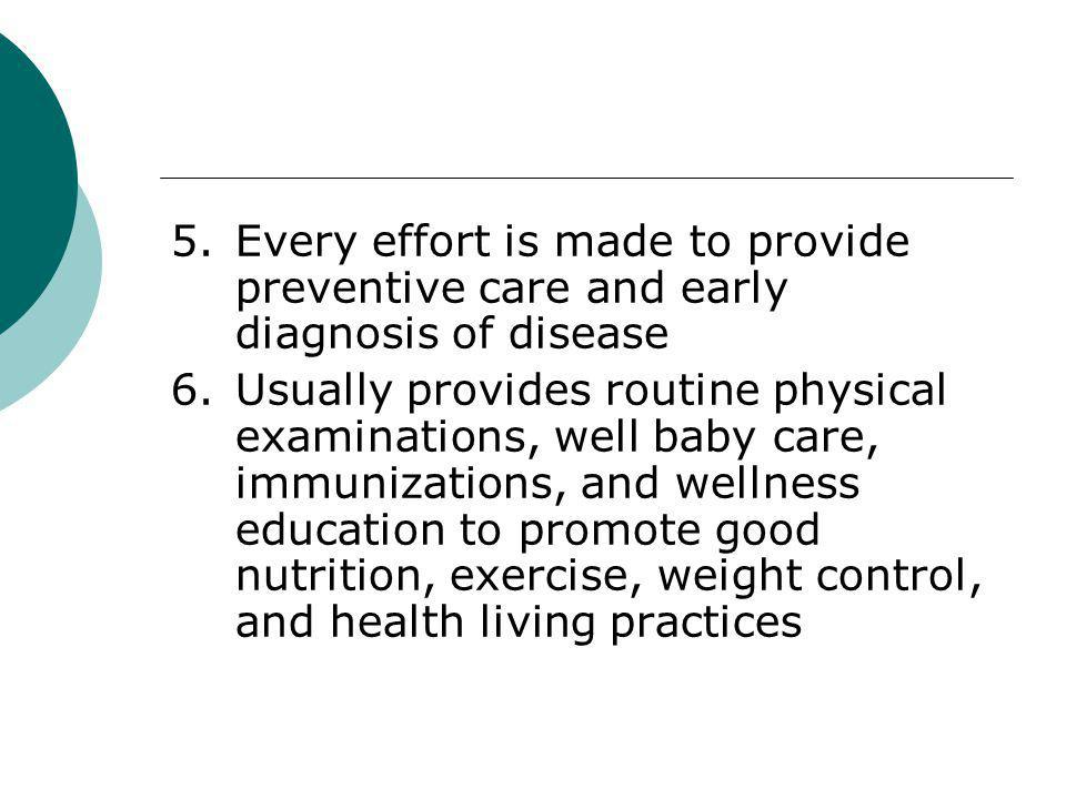 5.Every effort is made to provide preventive care and early diagnosis of disease 6.Usually provides routine physical examinations, well baby care, imm