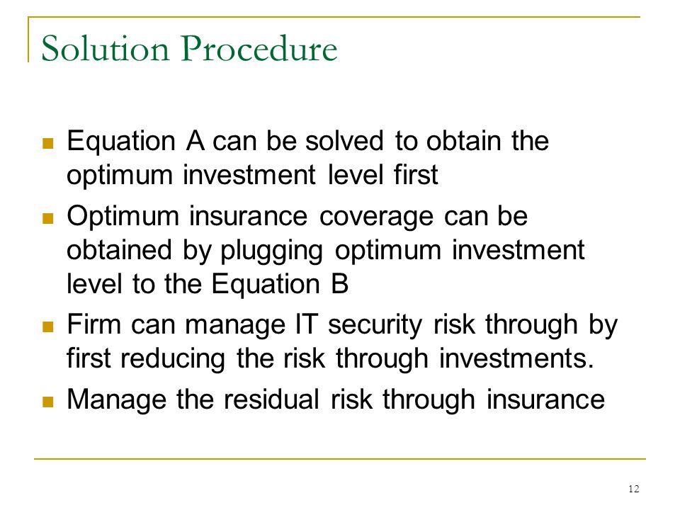 12 Solution Procedure Equation A can be solved to obtain the optimum investment level first Optimum insurance coverage can be obtained by plugging optimum investment level to the Equation B Firm can manage IT security risk through by first reducing the risk through investments.