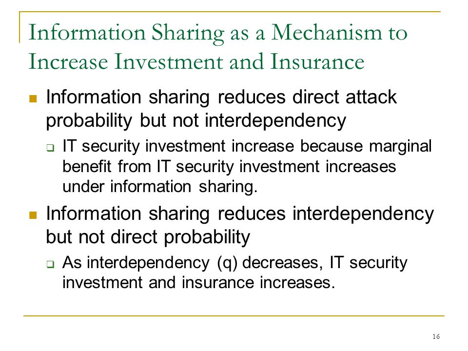 16 Information Sharing as a Mechanism to Increase Investment and Insurance Information sharing reduces direct attack probability but not interdependency IT security investment increase because marginal benefit from IT security investment increases under information sharing.