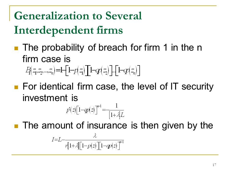 17 Generalization to Several Interdependent firms The probability of breach for firm 1 in the n firm case is For identical firm case, the level of IT security investment is The amount of insurance is then given by the