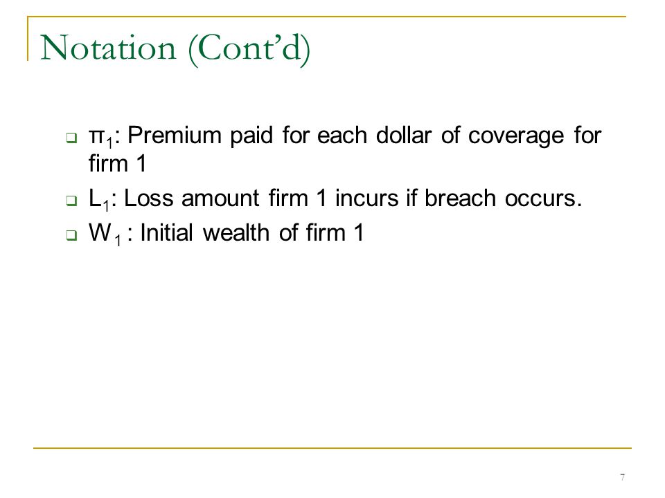 7 Notation (Contd) π 1 : Premium paid for each dollar of coverage for firm 1 L 1 : Loss amount firm 1 incurs if breach occurs.