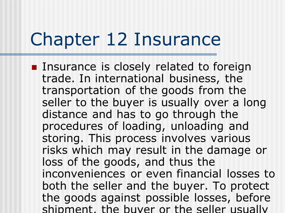 Chapter 12 Insurance Insurance is closely related to foreign trade. In international business, the transportation of the goods from the seller to the