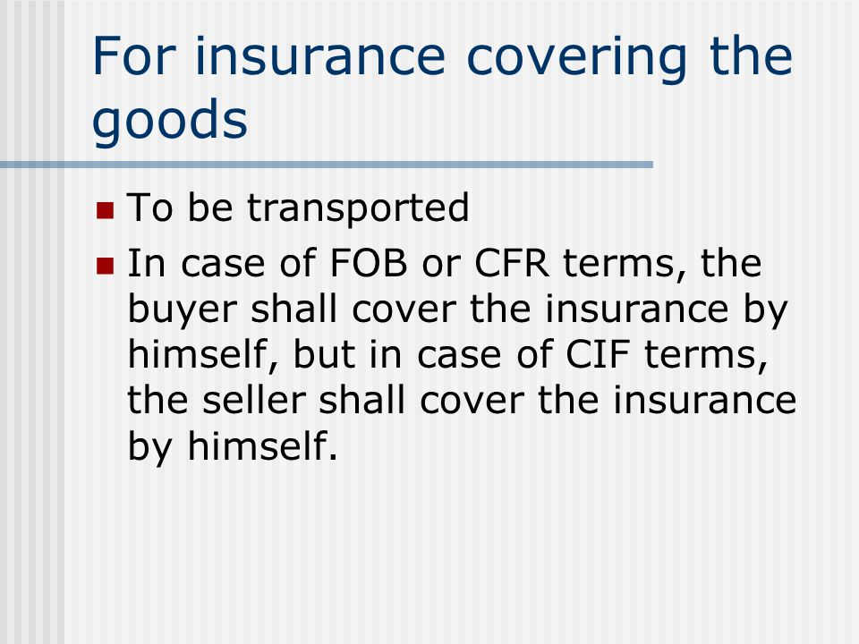 For insurance covering the goods To be transported In case of FOB or CFR terms, the buyer shall cover the insurance by himself, but in case of CIF ter