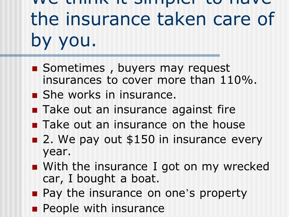 We think it simpler to have the insurance taken care of by you. Sometimes, buyers may request insurances to cover more than 110%. She works in insuran