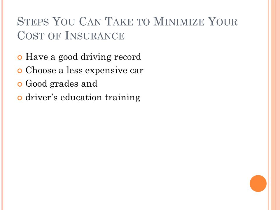 S TEPS Y OU C AN T AKE TO M INIMIZE Y OUR C OST OF I NSURANCE Have a good driving record Choose a less expensive car Good grades and drivers education training