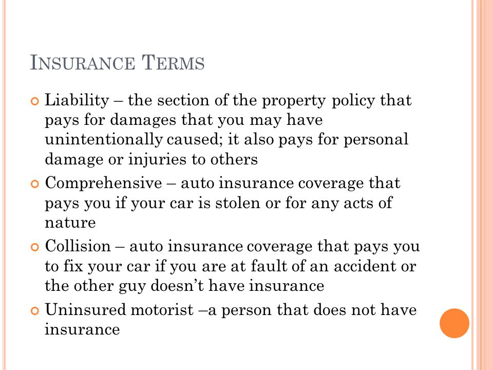I NSURANCE T ERMS Liability – the section of the property policy that pays for damages that you may have unintentionally caused; it also pays for personal damage or injuries to others Comprehensive – auto insurance coverage that pays you if your car is stolen or for any acts of nature Collision – auto insurance coverage that pays you to fix your car if you are at fault of an accident or the other guy doesnt have insurance Uninsured motorist –a person that does not have insurance