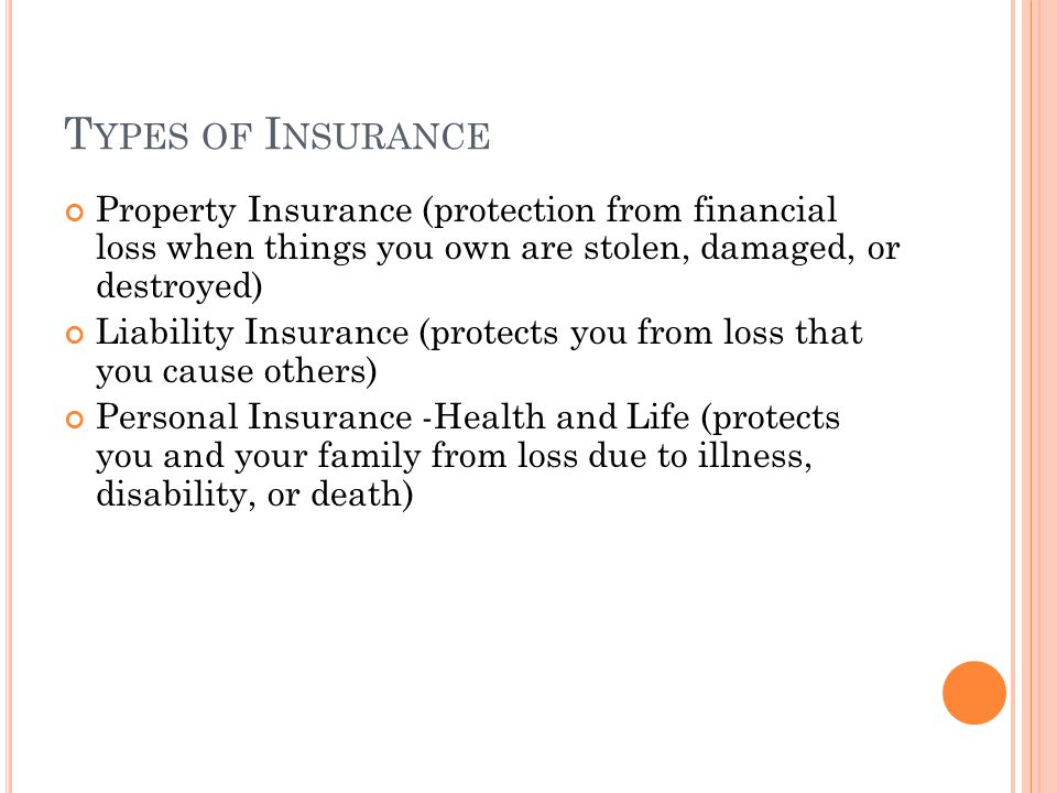 T YPES OF I NSURANCE Property Insurance (protection from financial loss when things you own are stolen, damaged, or destroyed) Liability Insurance (protects you from loss that you cause others) Personal Insurance -Health and Life (protects you and your family from loss due to illness, disability, or death)