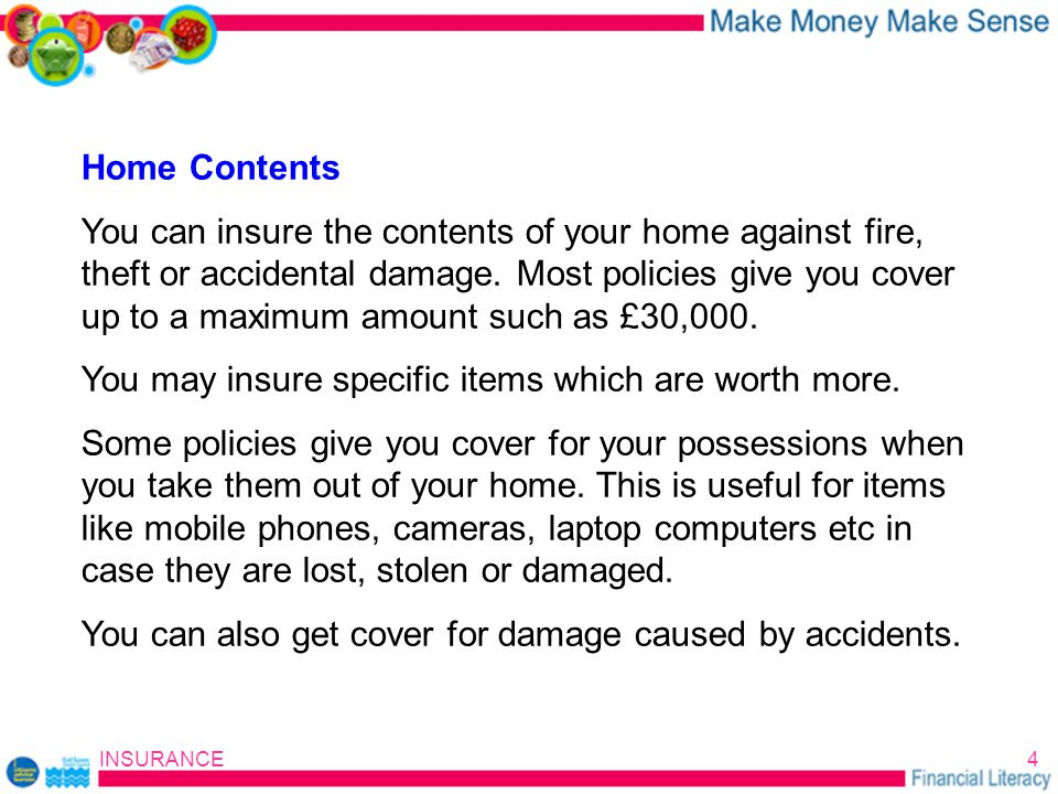 INSURANCE4 Home Contents You can insure the contents of your home against fire, theft or accidental damage.