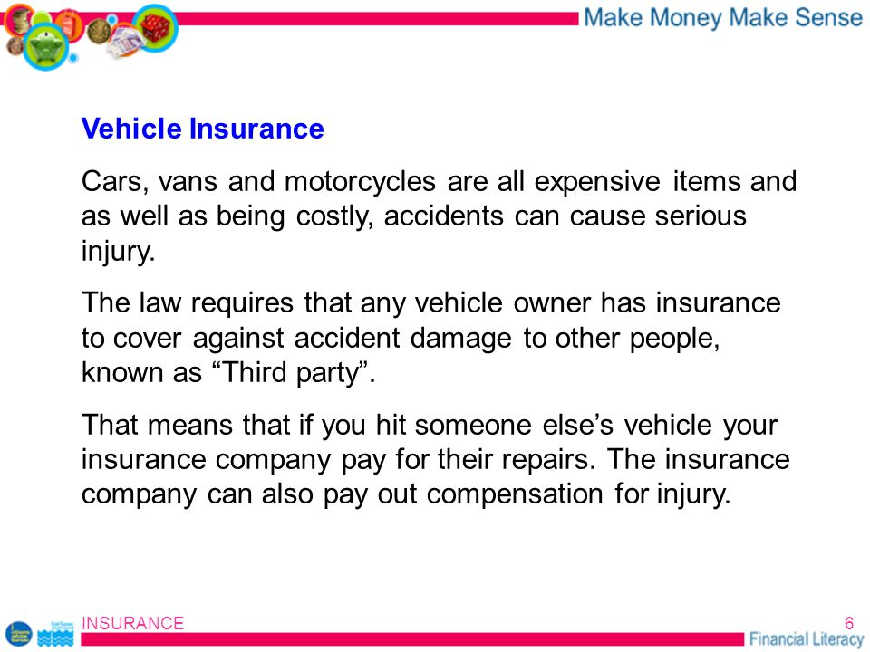 INSURANCE6 Vehicle Insurance Cars, vans and motorcycles are all expensive items and as well as being costly, accidents can cause serious injury.