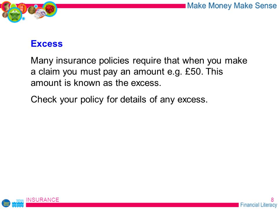 INSURANCE8 Excess Many insurance policies require that when you make a claim you must pay an amount e.g.