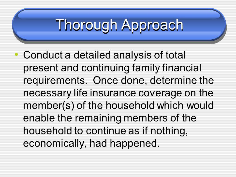 Thorough Approach Conduct a detailed analysis of total present and continuing family financial requirements.