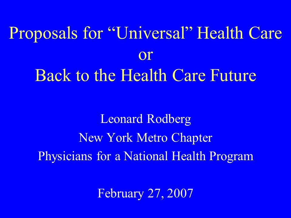 Proposals for Universal Health Care or Back to the Health Care Future Leonard Rodberg New York Metro Chapter Physicians for a National Health Program