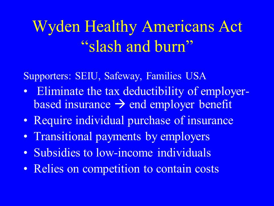 Wyden Healthy Americans Act slash and burn Supporters: SEIU, Safeway, Families USA Eliminate the tax deductibility of employer- based insurance end em