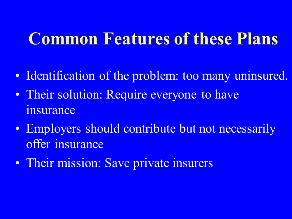 Common Features of these Plans Identification of the problem: too many uninsured. Their solution: Require everyone to have insurance Employers should