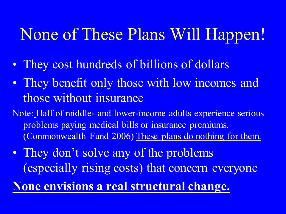 None of These Plans Will Happen! They cost hundreds of billions of dollars They benefit only those with low incomes and those without insurance Note: