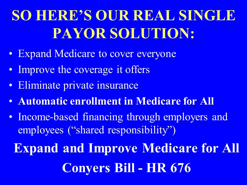 SO HERES OUR REAL SINGLE PAYOR SOLUTION: Expand Medicare to cover everyone Improve the coverage it offers Eliminate private insurance Automatic enroll