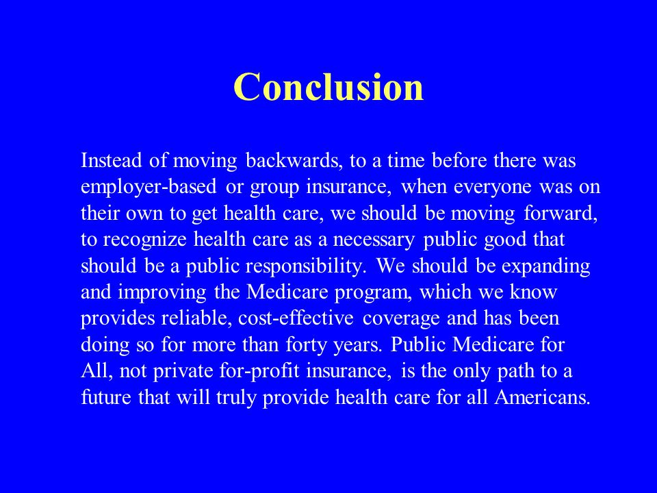 Conclusion Instead of moving backwards, to a time before there was employer-based or group insurance, when everyone was on their own to get health car