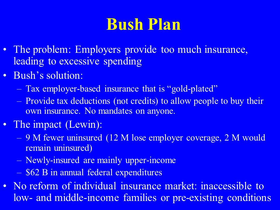 Bush Plan The problem: Employers provide too much insurance, leading to excessive spending Bushs solution: –Tax employer-based insurance that is gold-