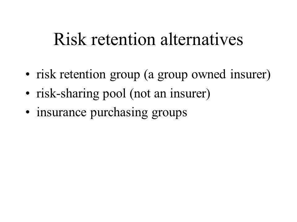Risk retention alternatives risk retention group (a group owned insurer) risk-sharing pool (not an insurer) insurance purchasing groups