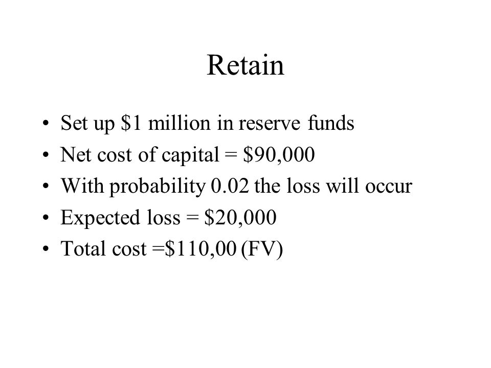 Retain Set up $1 million in reserve funds Net cost of capital = $90,000 With probability 0.02 the loss will occur Expected loss = $20,000 Total cost =